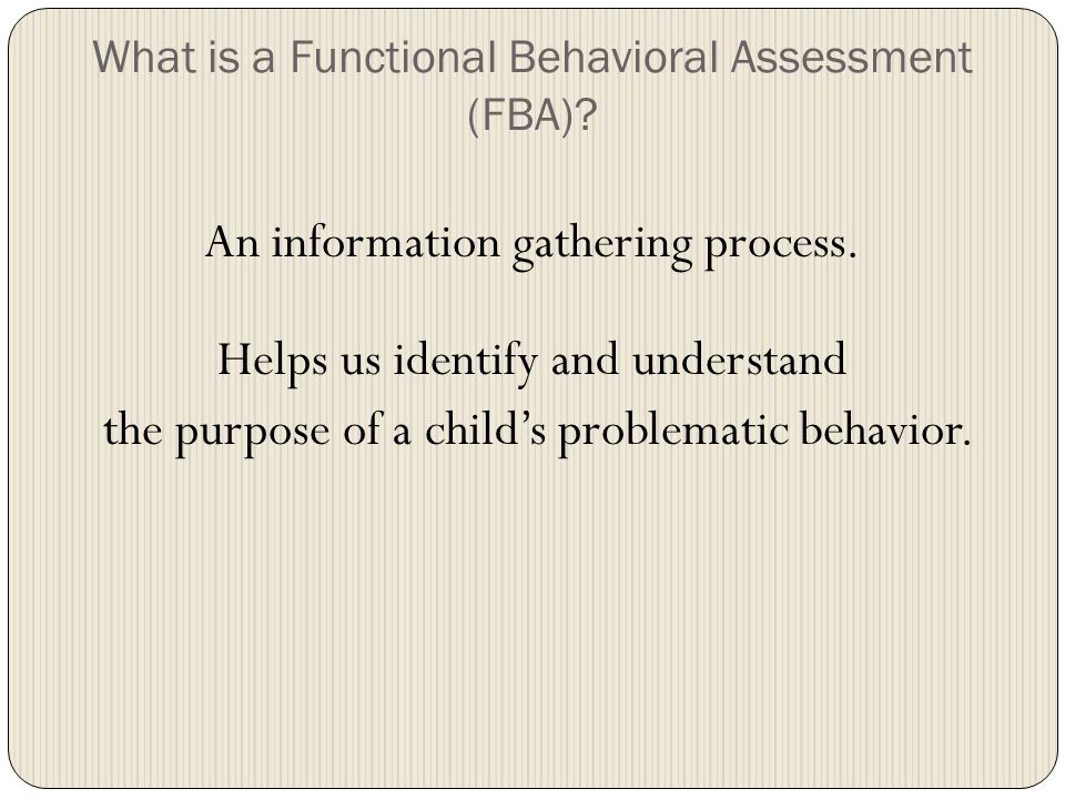 An Effective FBA A: Identifies the events / conditions that occur prior to problem behavior ( Antecedents ) B: Defines problem Behavior in specific terms C: Describes what happens afterwards that reinforces and/or maintains problem behavior ( Consequences ) Hypothesizes: What is the student trying to gain/avoid?