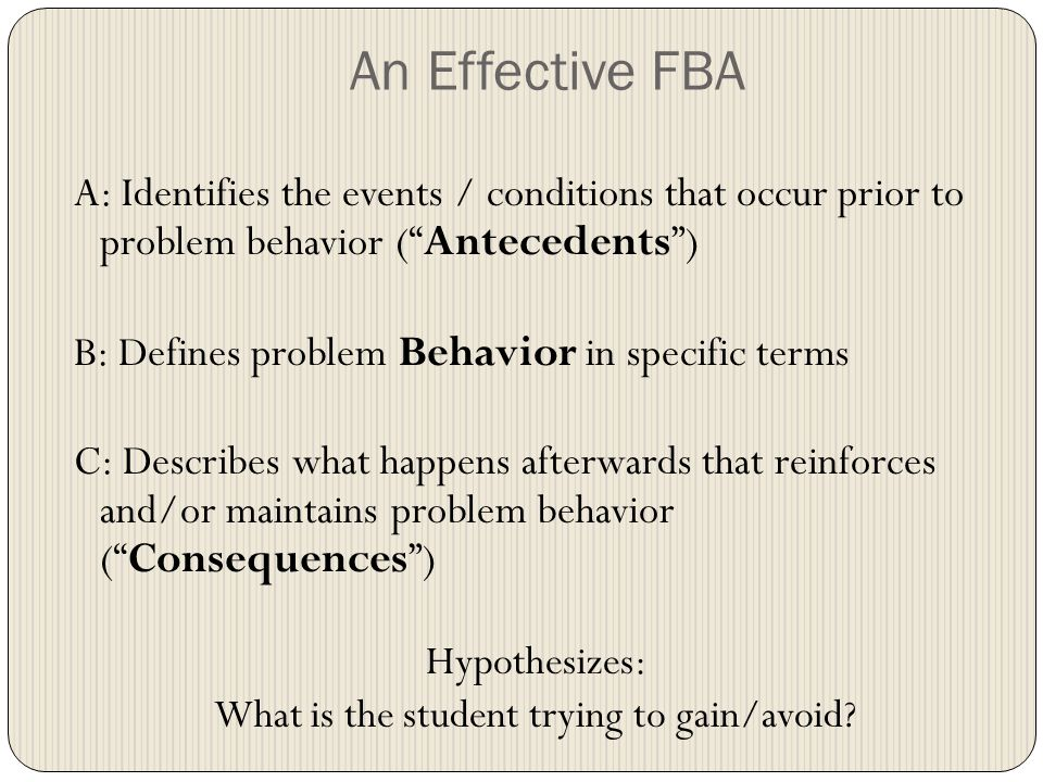 An Effective FBA A: Identifies the events / conditions that occur prior to problem behavior ( Antecedents ) B: Defines problem Behavior in specific terms C: Describes what happens afterwards that reinforces and/or maintains problem behavior ( Consequences ) Hypothesizes: What is the student trying to gain/avoid