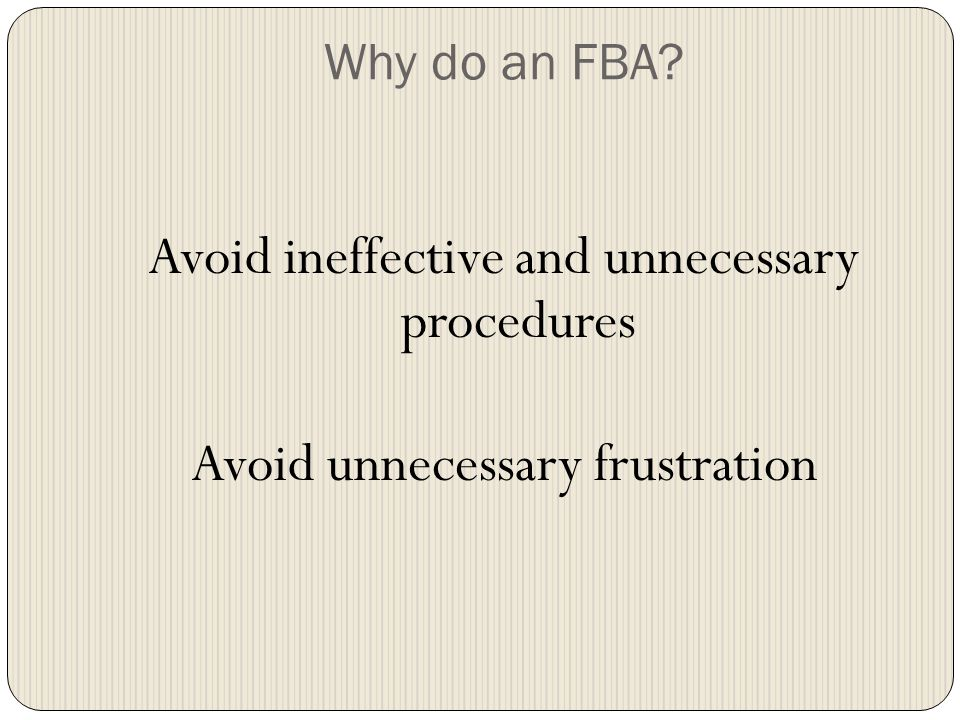 Why do an FBA Avoid ineffective and unnecessary procedures Avoid unnecessary frustration