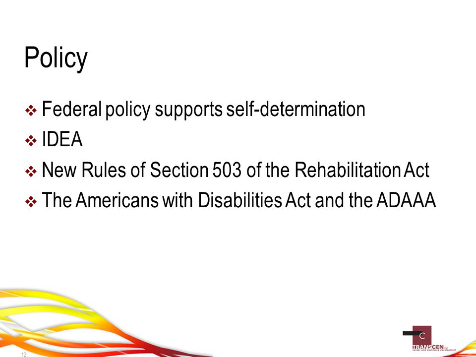 Policy  Federal policy supports self-determination  IDEA  New Rules of Section 503 of the Rehabilitation Act  The Americans with Disabilities Act and the ADAAA 12