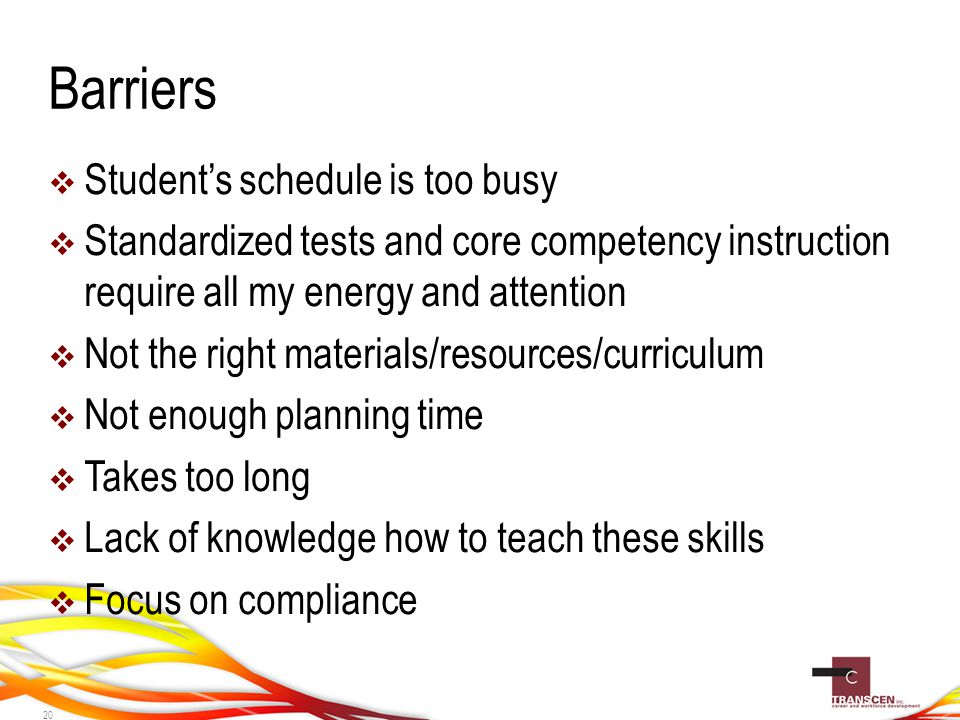 Barriers  Student's schedule is too busy  Standardized tests and core competency instruction require all my energy and attention  Not the right materials/resources/curriculum  Not enough planning time  Takes too long  Lack of knowledge how to teach these skills  Focus on compliance 20