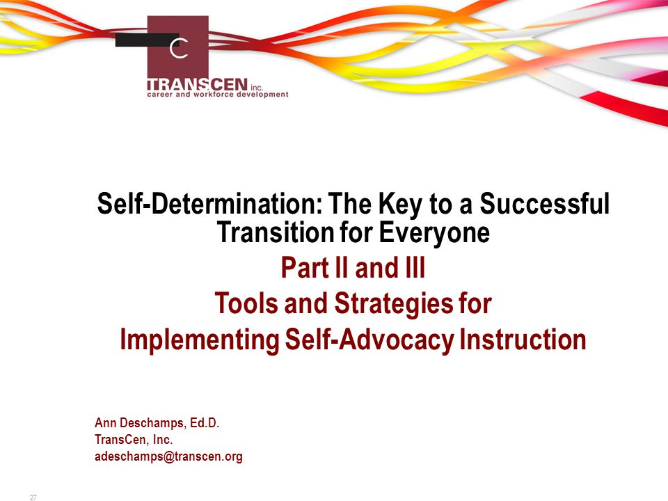 Self-Determination: The Key to a Successful Transition for Everyone Part II and III Tools and Strategies for Implementing Self-Advocacy Instruction Ann Deschamps, Ed.D.