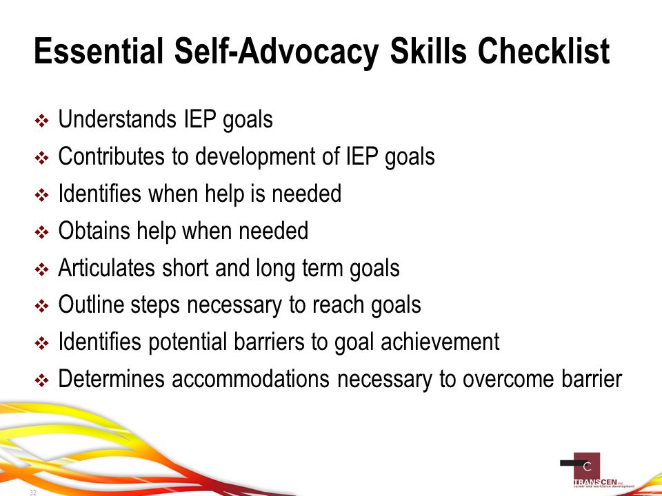 Essential Self-Advocacy Skills Checklist  Understands IEP goals  Contributes to development of IEP goals  Identifies when help is needed  Obtains help when needed  Articulates short and long term goals  Outline steps necessary to reach goals  Identifies potential barriers to goal achievement  Determines accommodations necessary to overcome barrier 32