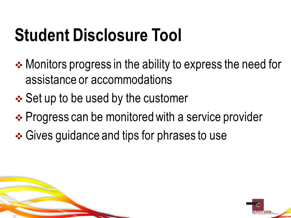  Monitors progress in the ability to express the need for assistance or accommodations  Set up to be used by the customer  Progress can be monitored with a service provider  Gives guidance and tips for phrases to use Student Disclosure Tool 38