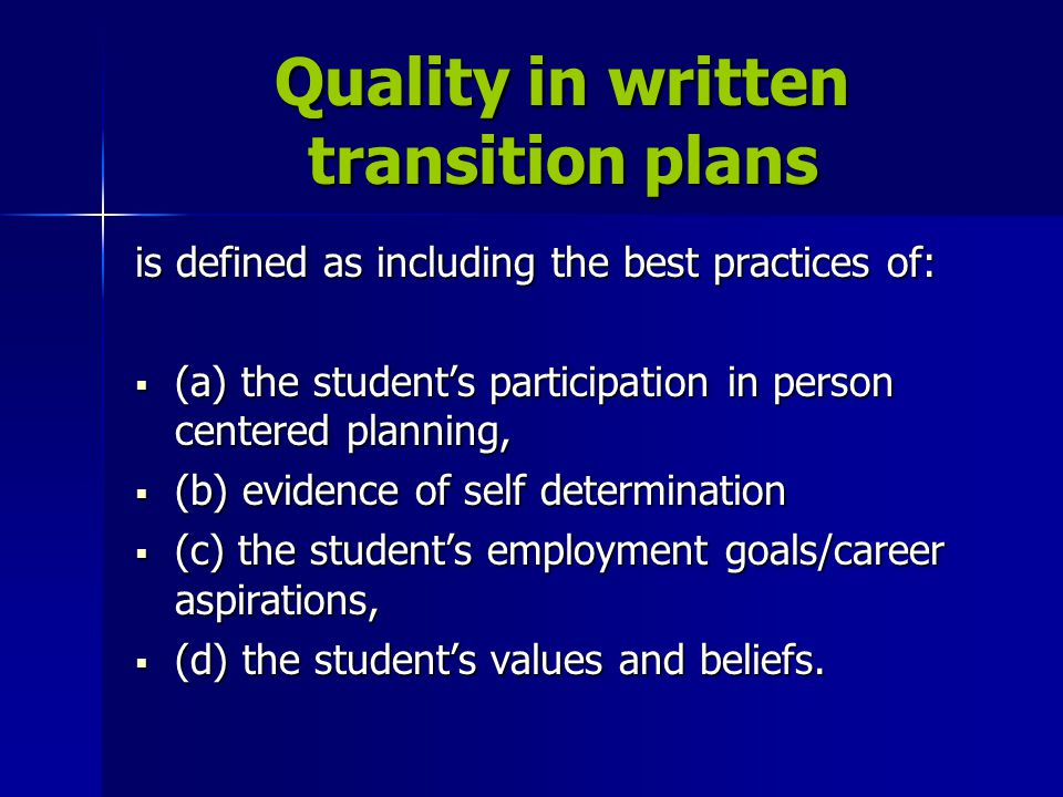 Quality in written transition plans is defined as including the best practices of:  (a) the student's participation in person centered planning,  (b) evidence of self determination  (c) the student's employment goals/career aspirations,  (d) the student's values and beliefs.