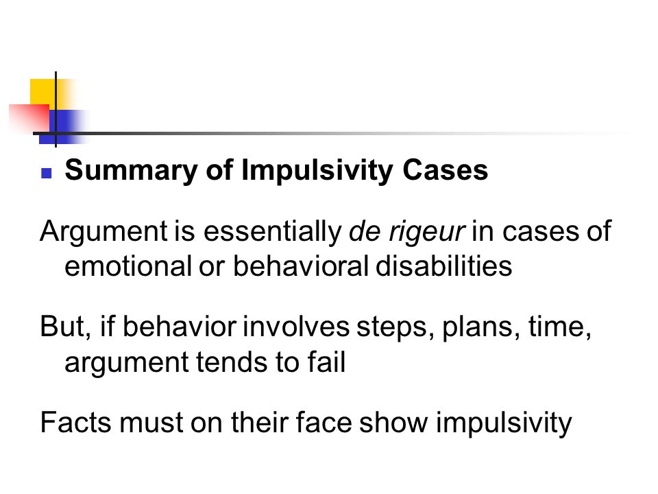 Summary of Impulsivity Cases Argument is essentially de rigeur in cases of emotional or behavioral disabilities But, if behavior involves steps, plans, time, argument tends to fail Facts must on their face show impulsivity