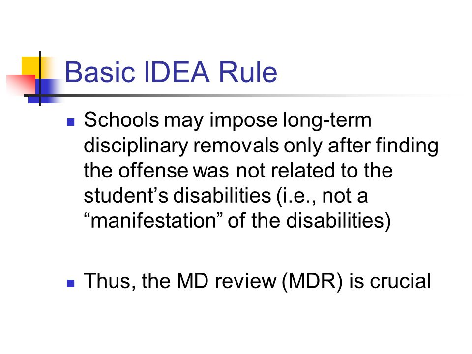 Basic IDEA Rule Schools may impose long-term disciplinary removals only after finding the offense was not related to the student's disabilities (i.e., not a manifestation of the disabilities) Thus, the MD review (MDR) is crucial