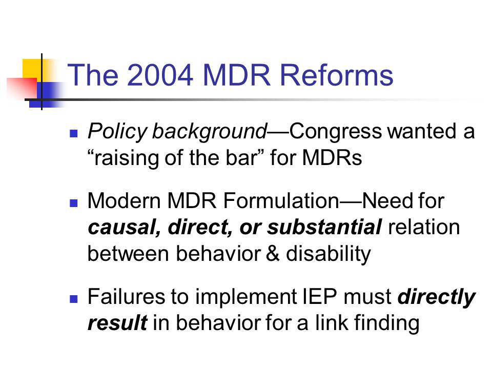 The 2004 MDR Reforms Policy background—Congress wanted a raising of the bar for MDRs Modern MDR Formulation—Need for causal, direct, or substantial relation between behavior & disability Failures to implement IEP must directly result in behavior for a link finding