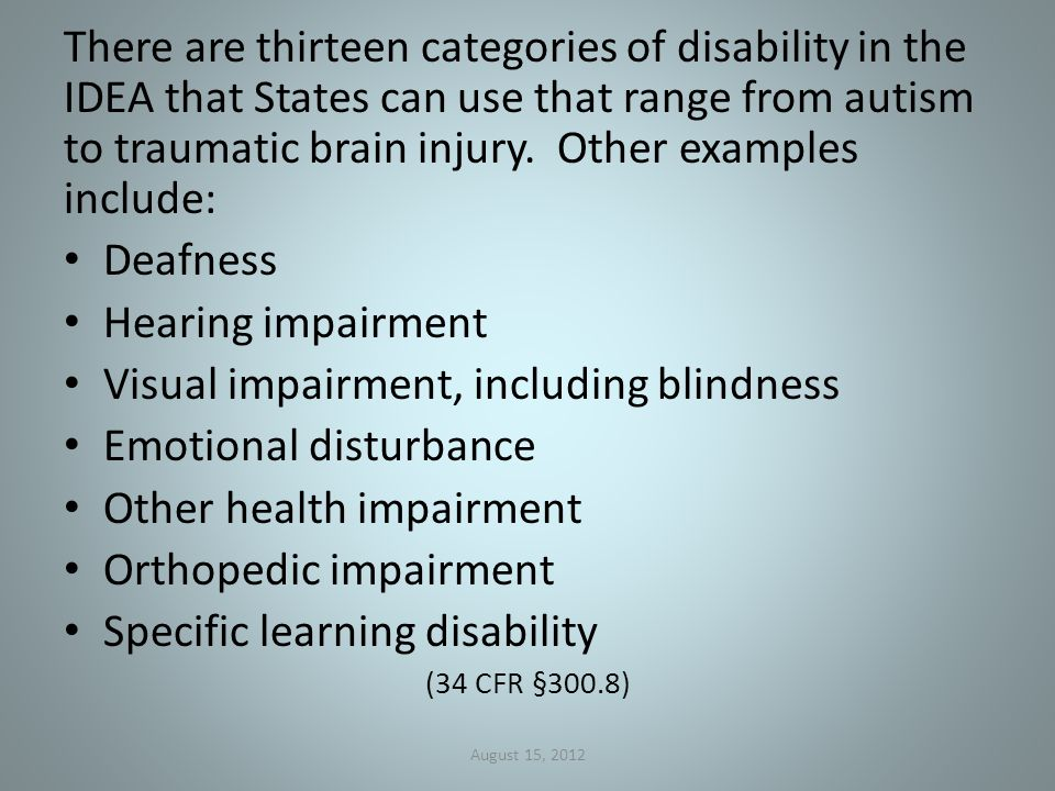 There are thirteen categories of disability in the IDEA that States can use that range from autism to traumatic brain injury.