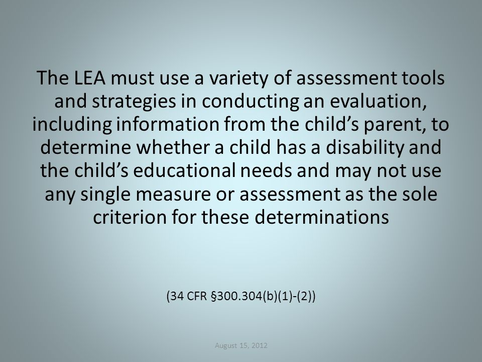 The LEA must use a variety of assessment tools and strategies in conducting an evaluation, including information from the child's parent, to determine whether a child has a disability and the child's educational needs and may not use any single measure or assessment as the sole criterion for these determinations (34 CFR §300.304(b)(1)-(2)) August 15, 2012