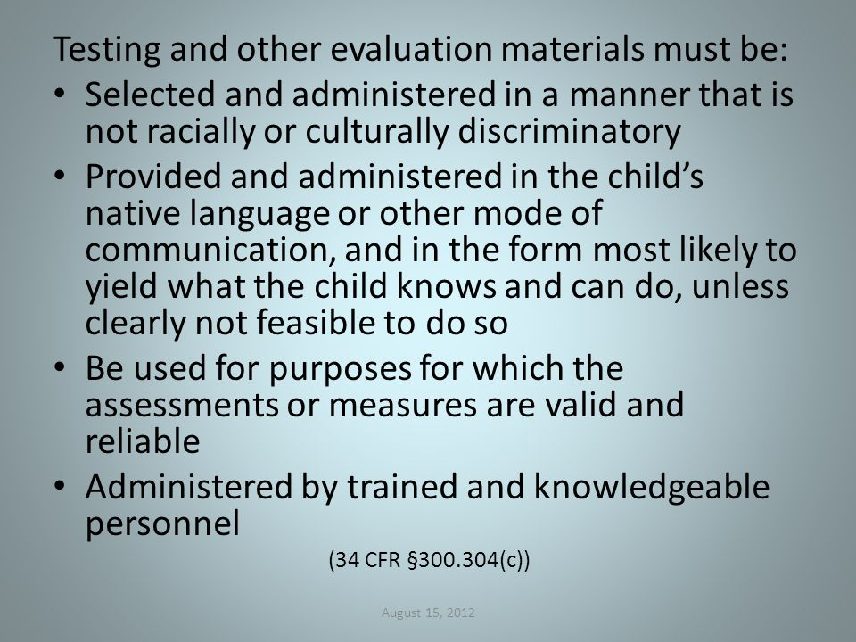 Testing and other evaluation materials must be: Selected and administered in a manner that is not racially or culturally discriminatory Provided and administered in the child's native language or other mode of communication, and in the form most likely to yield what the child knows and can do, unless clearly not feasible to do so Be used for purposes for which the assessments or measures are valid and reliable Administered by trained and knowledgeable personnel (34 CFR §300.304(c)) August 15, 2012