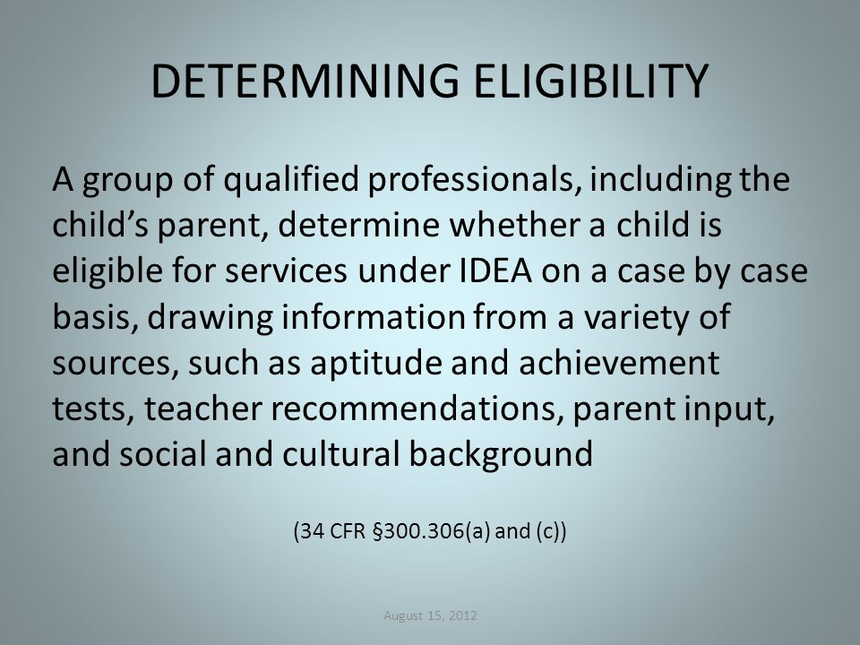 DETERMINING ELIGIBILITY A group of qualified professionals, including the child's parent, determine whether a child is eligible for services under IDEA on a case by case basis, drawing information from a variety of sources, such as aptitude and achievement tests, teacher recommendations, parent input, and social and cultural background (34 CFR §300.306(a) and (c)) August 15, 2012