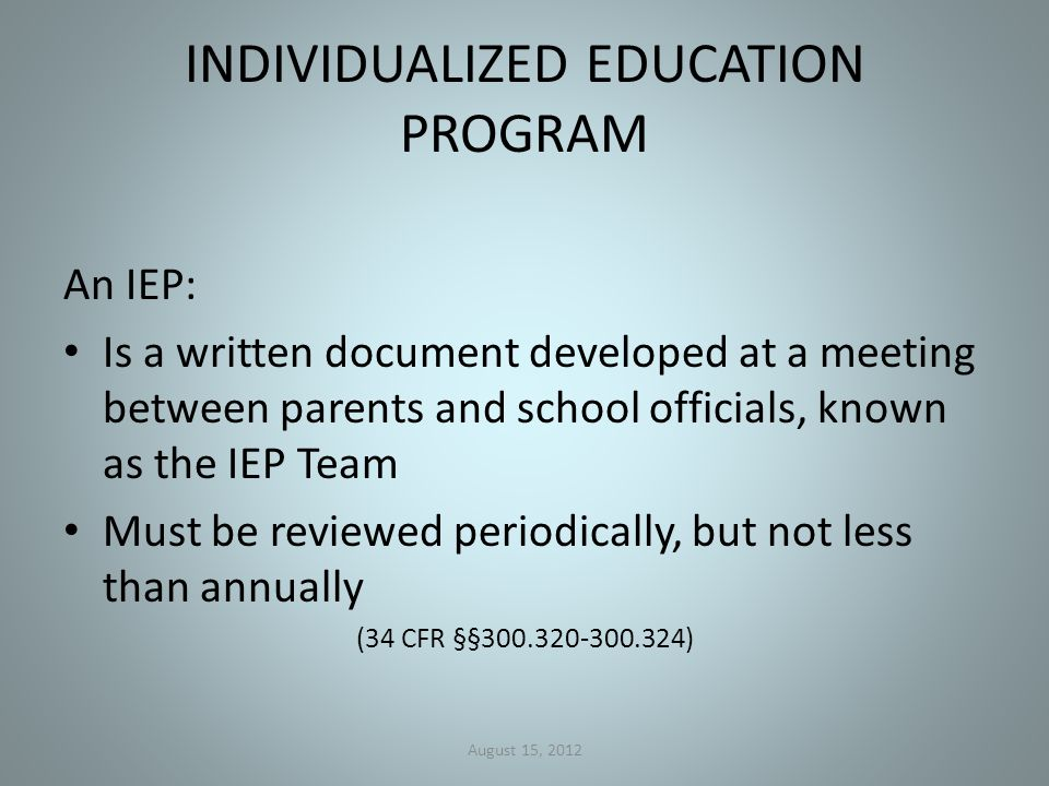 INDIVIDUALIZED EDUCATION PROGRAM An IEP: Is a written document developed at a meeting between parents and school officials, known as the IEP Team Must be reviewed periodically, but not less than annually (34 CFR §§300.320-300.324) August 15, 2012