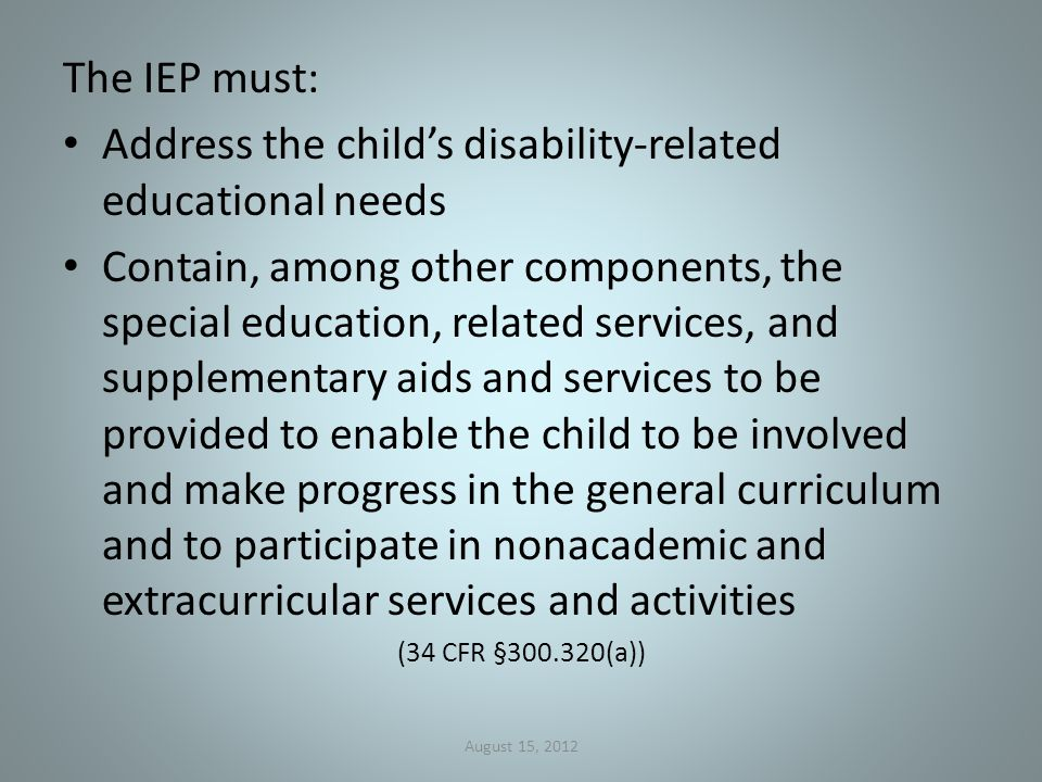 The IEP must: Address the child's disability-related educational needs Contain, among other components, the special education, related services, and supplementary aids and services to be provided to enable the child to be involved and make progress in the general curriculum and to participate in nonacademic and extracurricular services and activities (34 CFR §300.320(a)) August 15, 2012