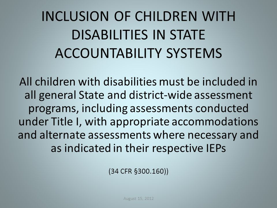 INCLUSION OF CHILDREN WITH DISABILITIES IN STATE ACCOUNTABILITY SYSTEMS All children with disabilities must be included in all general State and district-wide assessment programs, including assessments conducted under Title I, with appropriate accommodations and alternate assessments where necessary and as indicated in their respective IEPs (34 CFR §300.160)) August 15, 2012