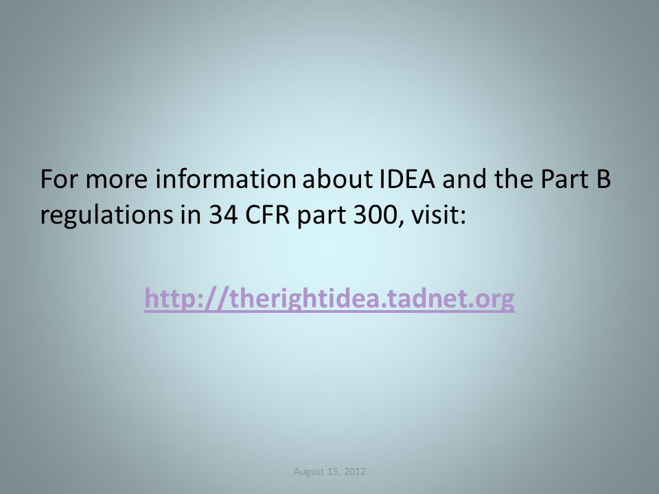 For more information about IDEA and the Part B regulations in 34 CFR part 300, visit: http://therightidea.tadnet.org August 15, 2012