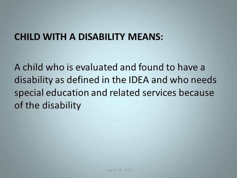 CHILD WITH A DISABILITY MEANS: A child who is evaluated and found to have a disability as defined in the IDEA and who needs special education and related services because of the disability August 15, 2012