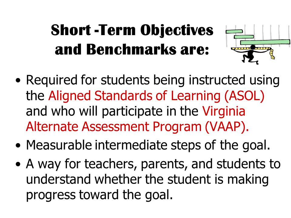 Short -Term Objectives and Benchmarks are: Required for students being instructed using the Aligned Standards of Learning (ASOL) and who will participate in the Virginia Alternate Assessment Program (VAAP).