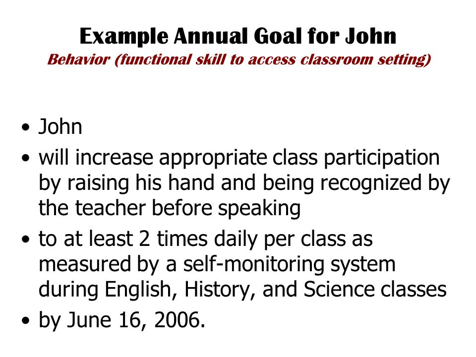 Example Annual Goal for John Behavior (functional skill to access classroom setting) John will increase appropriate class participation by raising his hand and being recognized by the teacher before speaking to at least 2 times daily per class as measured by a self-monitoring system during English, History, and Science classes by June 16, 2006.