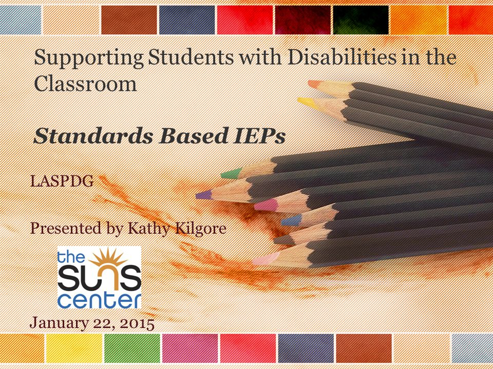 Supporting Students with Disabilities in the Classroom Standards Based IEPs LASPDG Presented by Kathy Kilgore January 22, 2015