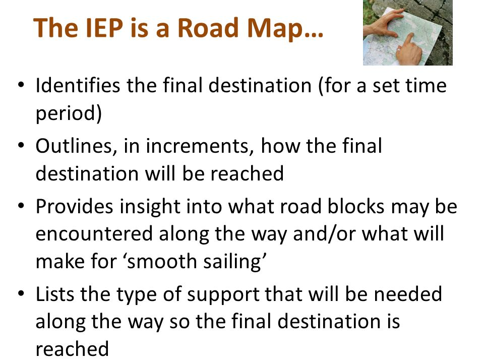 The IEP is a Road Map… Identifies the final destination (for a set time period) Outlines, in increments, how the final destination will be reached Provides insight into what road blocks may be encountered along the way and/or what will make for 'smooth sailing' Lists the type of support that will be needed along the way so the final destination is reached