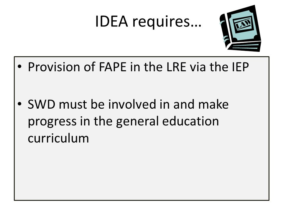 IDEA requires… Provision of FAPE in the LRE via the IEP SWD must be involved in and make progress in the general education curriculum