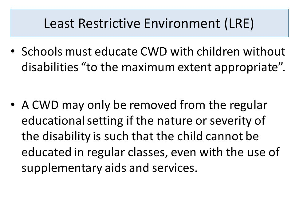Least Restrictive Environment (LRE) Schools must educate CWD with children without disabilities to the maximum extent appropriate .