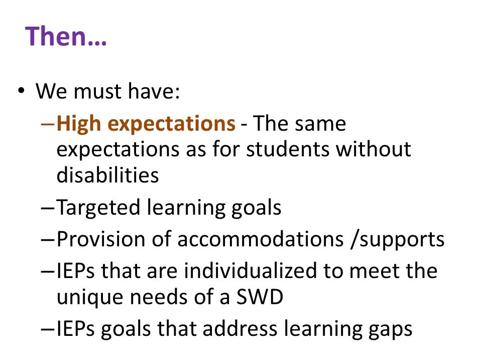 Then… We must have: – High expectations - The same expectations as for students without disabilities – Targeted learning goals – Provision of accommodations /supports – IEPs that are individualized to meet the unique needs of a SWD – IEPs goals that address learning gaps