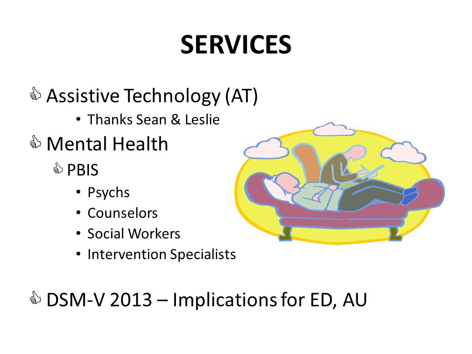 SERVICES  Assistive Technology (AT) Thanks Sean & Leslie  Mental Health  PBIS Psychs Counselors Social Workers Intervention Specialists  DSM-V 2013 – Implications for ED, AU