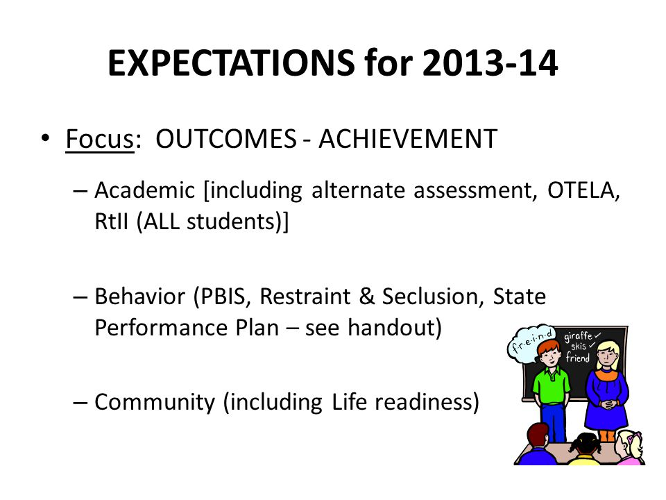 EXPECTATIONS for 2013-14 Focus: OUTCOMES - ACHIEVEMENT – Academic [including alternate assessment, OTELA, RtII (ALL students)] – Behavior (PBIS, Restraint & Seclusion, State Performance Plan – see handout) – Community (including Life readiness)