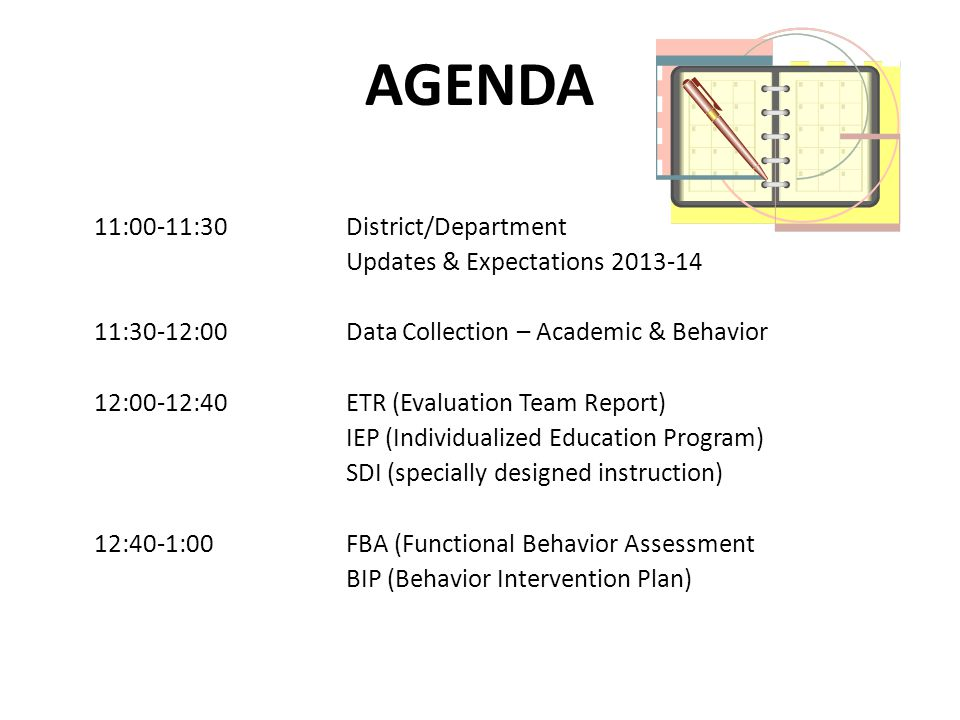 AGENDA 11:00-11:30 District/Department Updates & Expectations 2013-14 11:30-12:00Data Collection – Academic & Behavior 12:00-12:40ETR (Evaluation Team Report) IEP (Individualized Education Program) SDI (specially designed instruction) 12:40-1:00FBA (Functional Behavior Assessment BIP (Behavior Intervention Plan)
