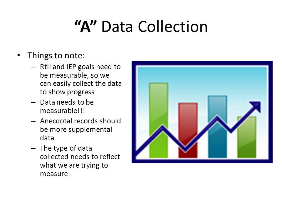 A Data Collection Things to note: – RtII and IEP goals need to be measurable, so we can easily collect the data to show progress – Data needs to be measurable!!.