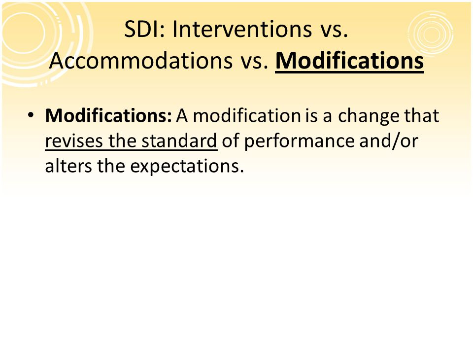 SDI: Interventions vs. Accommodations vs. Modifications Modifications: A modification is a change that revises the standard of performance and/or alte