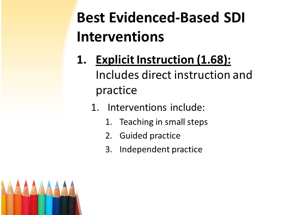 Best Evidenced-Based SDI Interventions 1.Explicit Instruction (1.68): Includes direct instruction and practice 1.Interventions include: 1.Teaching in small steps 2.Guided practice 3.Independent practice