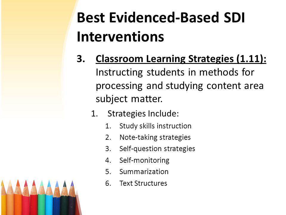 Best Evidenced-Based SDI Interventions 3.Classroom Learning Strategies (1.11): Instructing students in methods for processing and studying content area subject matter.