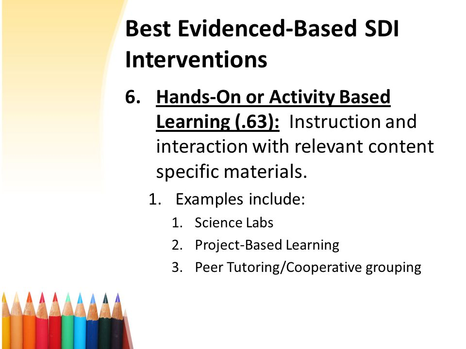 Best Evidenced-Based SDI Interventions 6.Hands-On or Activity Based Learning (.63): Instruction and interaction with relevant content specific materials.