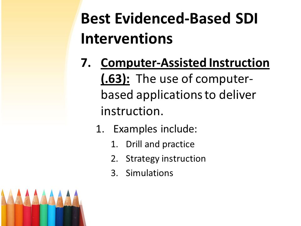 Best Evidenced-Based SDI Interventions 7.Computer-Assisted Instruction (.63): The use of computer- based applications to deliver instruction.