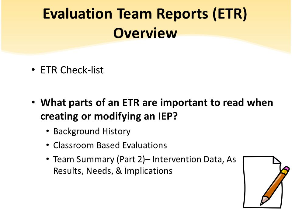 Evaluation Team Reports (ETR) Overview ETR Check-list What parts of an ETR are important to read when creating or modifying an IEP.