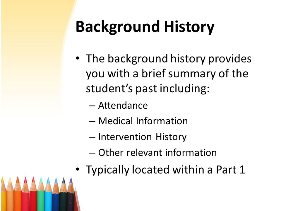 Background History The background history provides you with a brief summary of the student's past including: – Attendance – Medical Information – Intervention History – Other relevant information Typically located within a Part 1