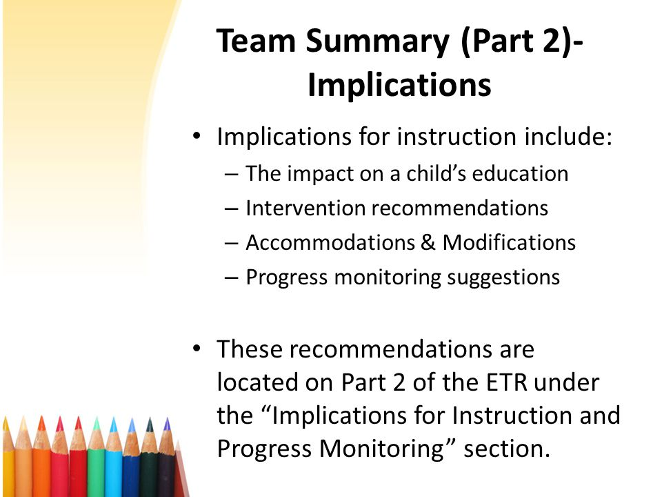 Team Summary (Part 2)- Implications Implications for instruction include: – The impact on a child's education – Intervention recommendations – Accommodations & Modifications – Progress monitoring suggestions These recommendations are located on Part 2 of the ETR under the Implications for Instruction and Progress Monitoring section.
