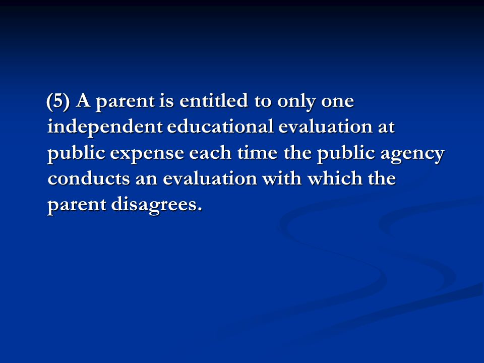 (5) A parent is entitled to only one independent educational evaluation at public expense each time the public agency conducts an evaluation with whic