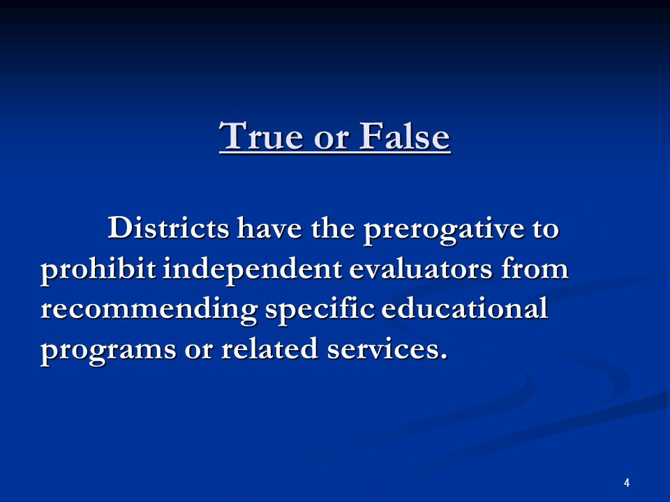 True or False Districts have the prerogative to prohibit independent evaluators from recommending specific educational programs or related services. 4