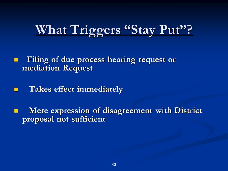 "What Triggers ""Stay Put""? Filing of due process hearing request or mediation Request Filing of due process hearing request or mediation Request Takes"