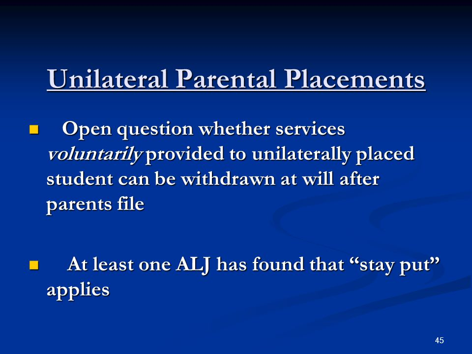 Unilateral Parental Placements Open question whether services voluntarily provided to unilaterally placed student can be withdrawn at will after paren