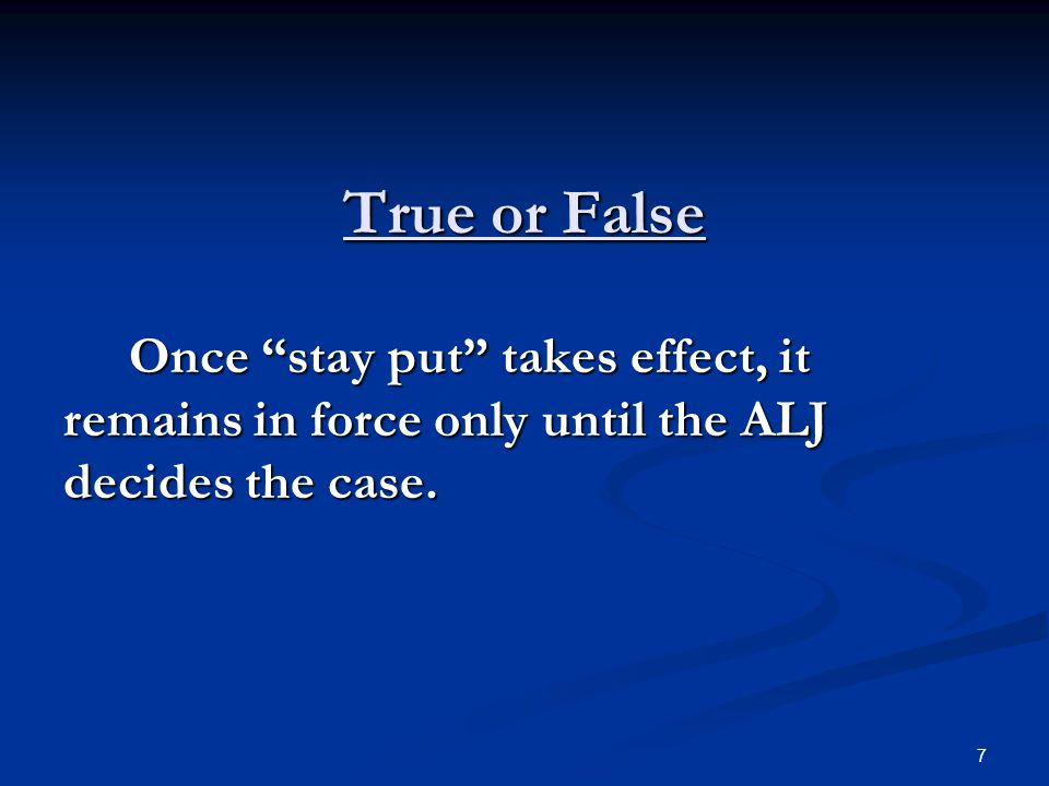 "True or False Once ""stay put"" takes effect, it remains in force only until the ALJ decides the case. Once ""stay put"" takes effect, it remains in force"