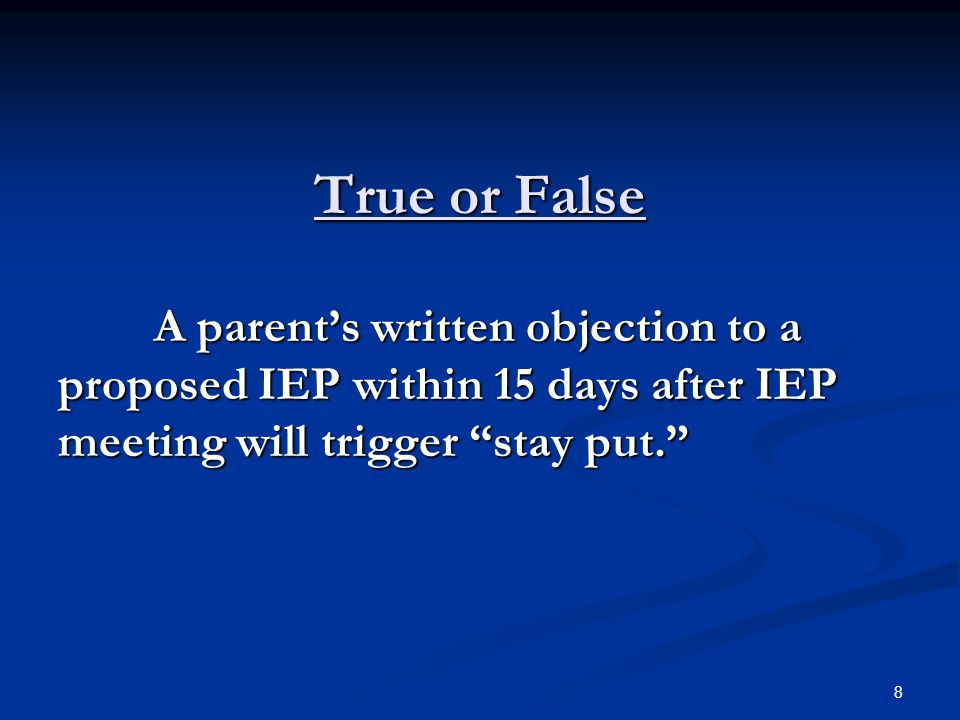 "True or False A parent's written objection to a proposed IEP within 15 days after IEP meeting will trigger ""stay put."" 8"