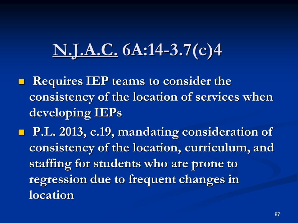 N.J.A.C. 6A:14-3.7(c)4 N.J.A.C. 6A:14-3.7(c)4 Requires IEP teams to consider the consistency of the location of services when developing IEPs Requires