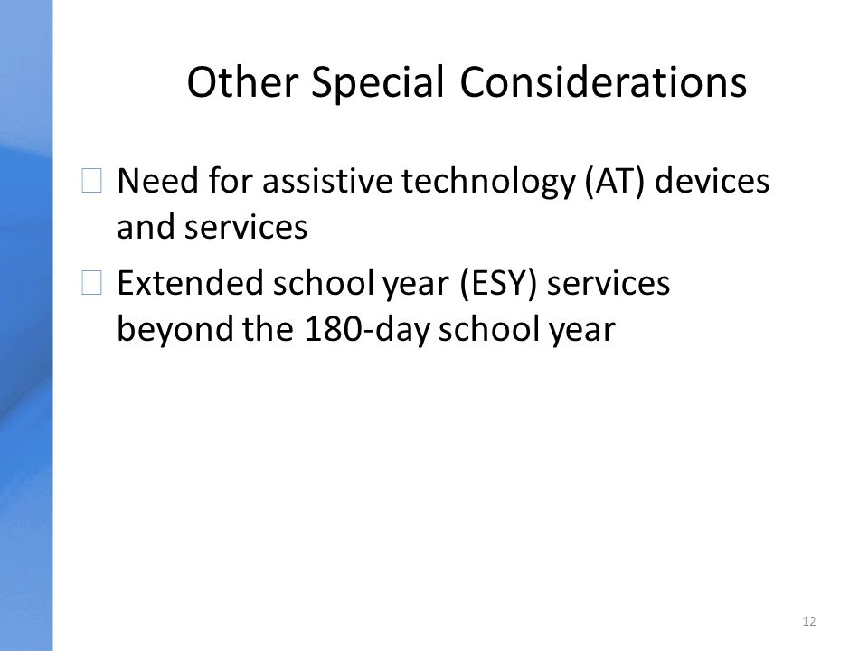 Other Special Considerations uNeed for assistive technology (AT) devices and services uExtended school year (ESY) services beyond the 180-day school year 12