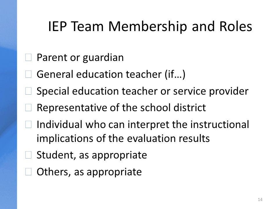 IEP Team Membership and Roles uParent or guardian uGeneral education teacher (if…) uSpecial education teacher or service provider uRepresentative of the school district uIndividual who can interpret the instructional implications of the evaluation results uStudent, as appropriate uOthers, as appropriate 14