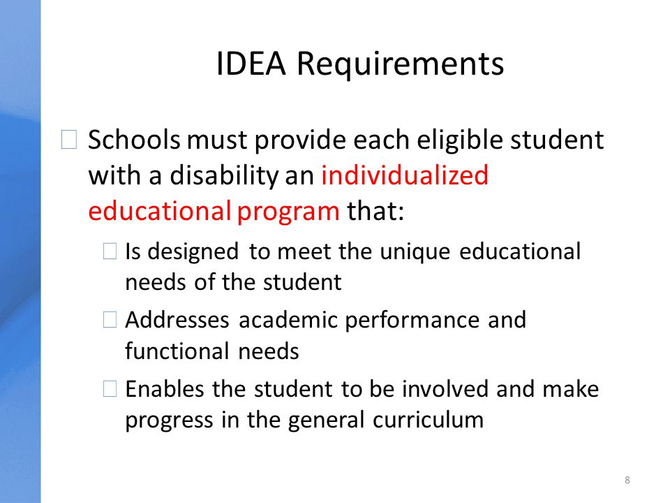 IDEA Requirements uSchools must provide each eligible student with a disability an individualized educational program that: äIs designed to meet the unique educational needs of the student äAddresses academic performance and functional needs äEnables the student to be involved and make progress in the general curriculum 8